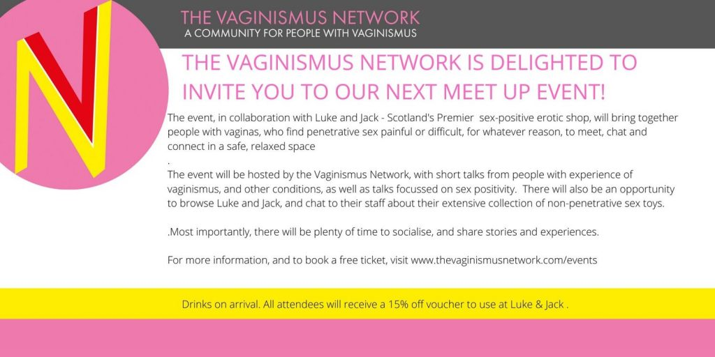 Talking Vaginismus - pure fannies poster with text:  The Vaginismus Network is delighted to invite you to our next meet up event in Glasgow.  The  event, in collaboration with Luke and Jack - Scotland's Premier  sex-positive erotic shop, will bring together people with vaginas, who  find penetrative sex painful or difficult, for whatever reason, to meet,  chat and connect in a safe, relaxed space.  The event will  be hosted by the Vaginismus Network, with short talks from people with  experience of vaginismus, and other conditions, as well as entertainment  and talks focussed on sex positivity.  There will also be an  opportunity to browse Luke and Jack, and chat to their staff about their  extensive collection of non-penetrative sex toys. All attendees will  receive a 15% off voucher they can use in-store or on-line up until the  end of February 2020.  Most importantly, there will be plenty of time to socialise, and share stories and experiences.